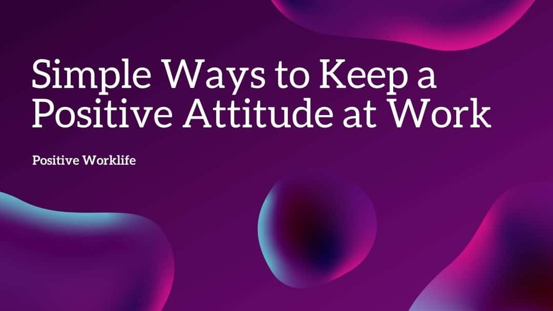 10 Simple Ways to Keep a Positive Attitude at Work