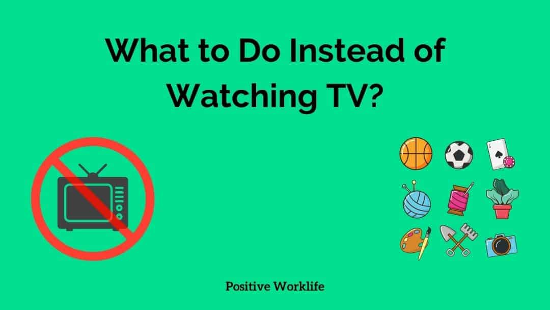 What to Do Instead of Watching TV – 30 Ideas to Enjoy Life